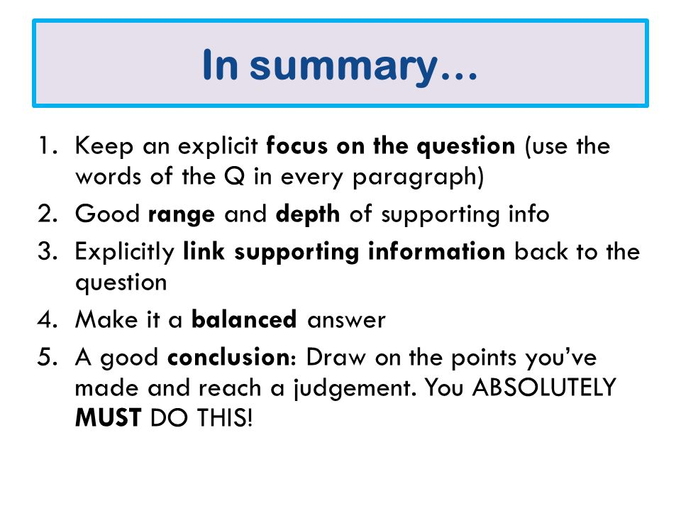 In summary… 1.Keep an explicit focus on the question (use the words of the Q in every paragraph) 2.Good range and depth of supporting info 3.Explicitly link supporting information back to the question 4.Make it a balanced answer 5.A good conclusion: Draw on the points you've made and reach a judgement.
