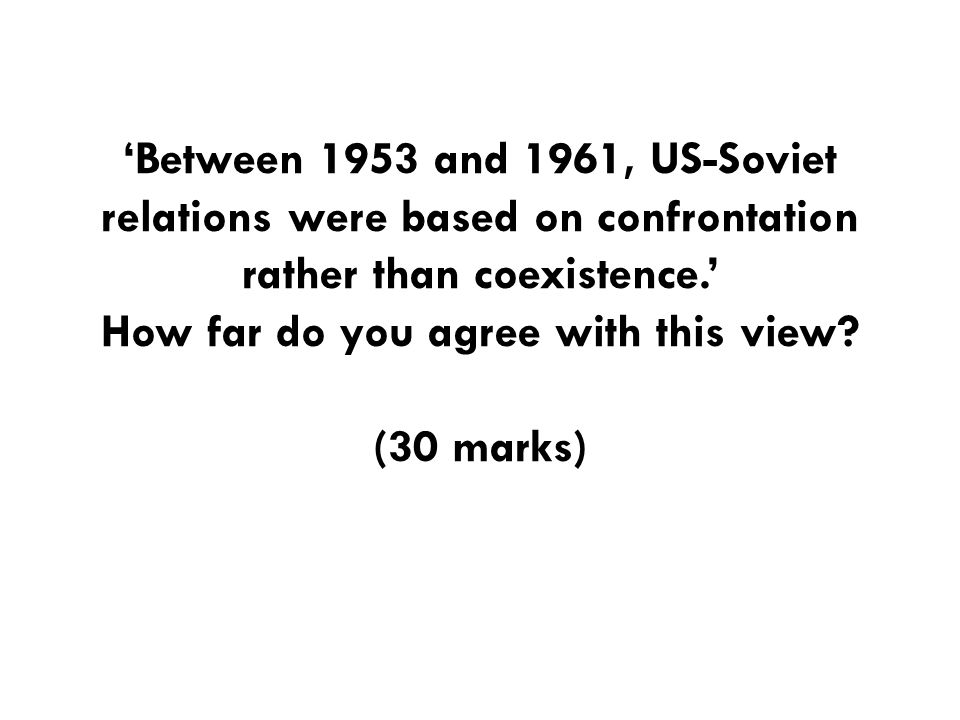 'Between 1953 and 1961, US-Soviet relations were based on confrontation rather than coexistence.' How far do you agree with this view? (30 marks)