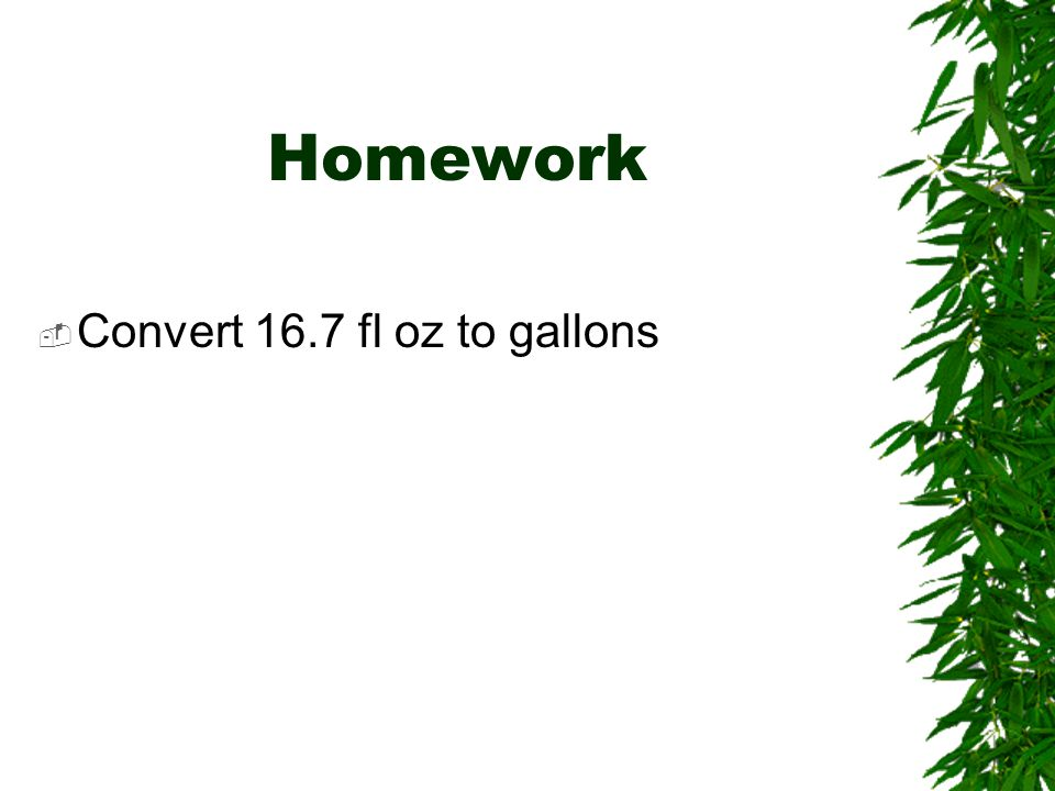 Homework  Convert 16.7 fl oz to gallons