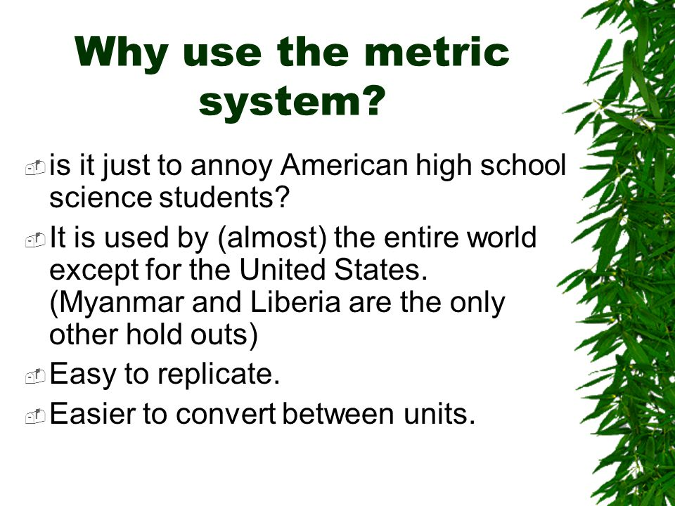 Why use the metric system.  is it just to annoy American high school science students.