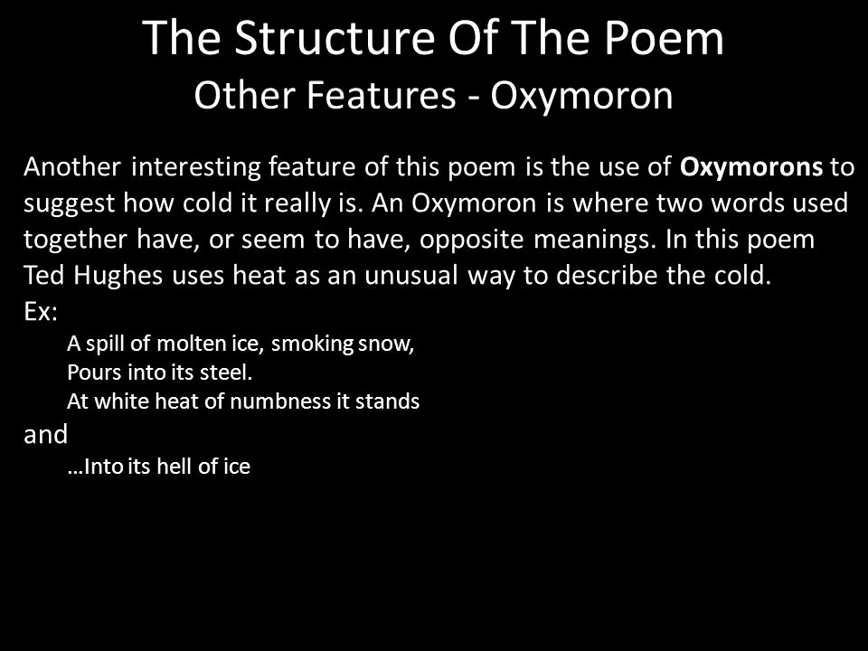 The Structure Of The Poem Other Features - Oxymoron Another interesting feature of this poem is the use of Oxymorons to suggest how cold it really is.