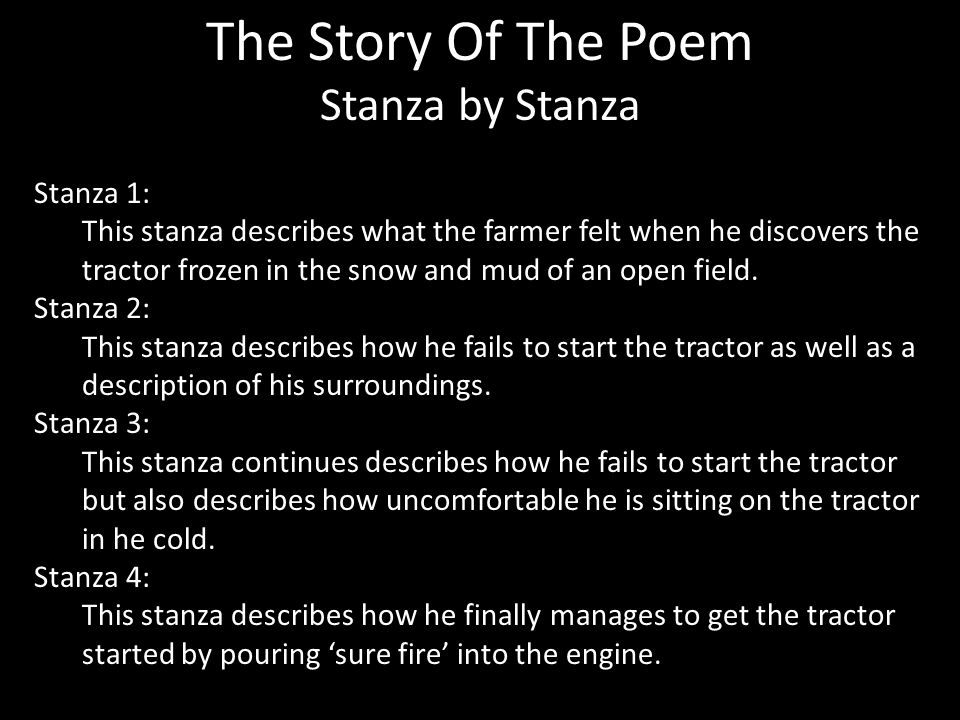 The Story Of The Poem Stanza by Stanza Stanza 1: This stanza describes what the farmer felt when he discovers the tractor frozen in the snow and mud of an open field.