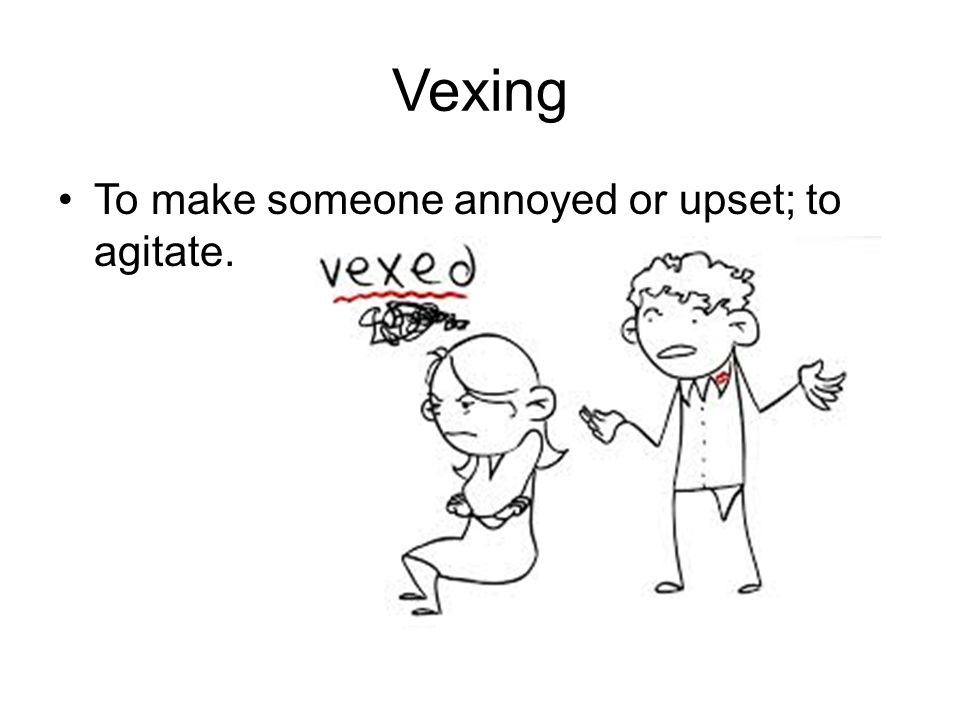 Vexing To make someone annoyed or upset; to agitate.
