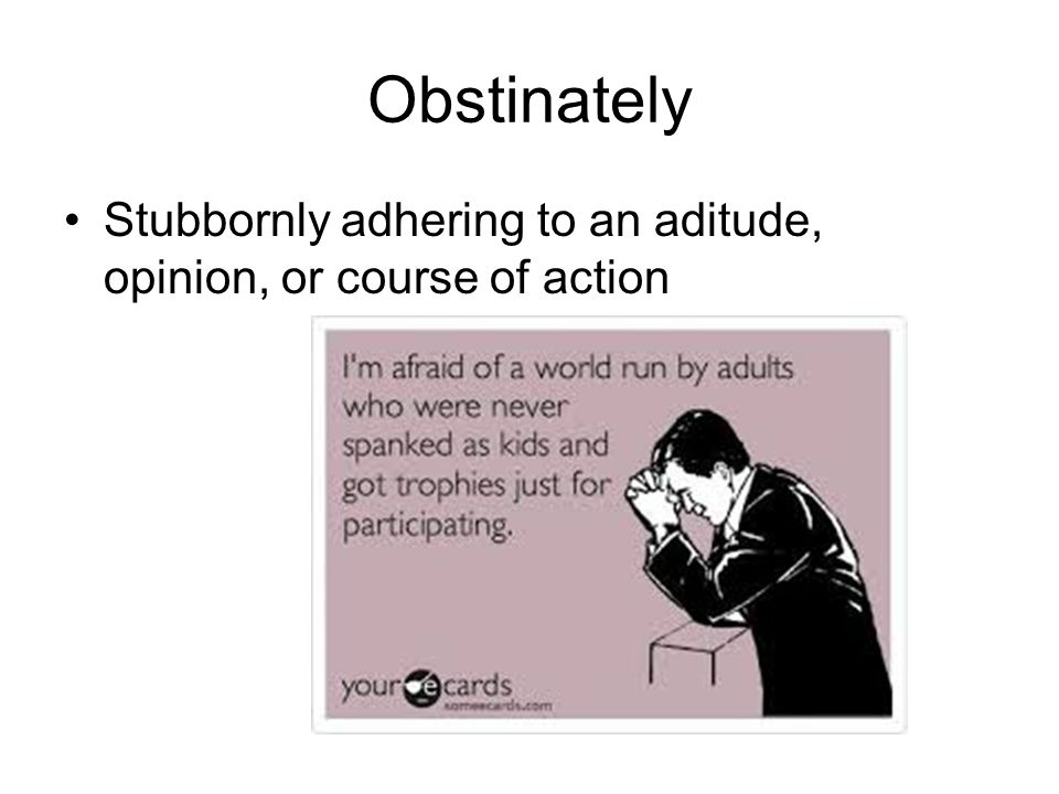 Obstinately Stubbornly adhering to an aditude, opinion, or course of action
