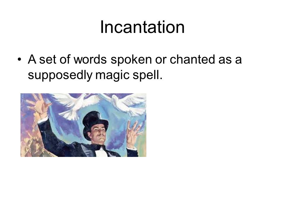 Incantation A set of words spoken or chanted as a supposedly magic spell.