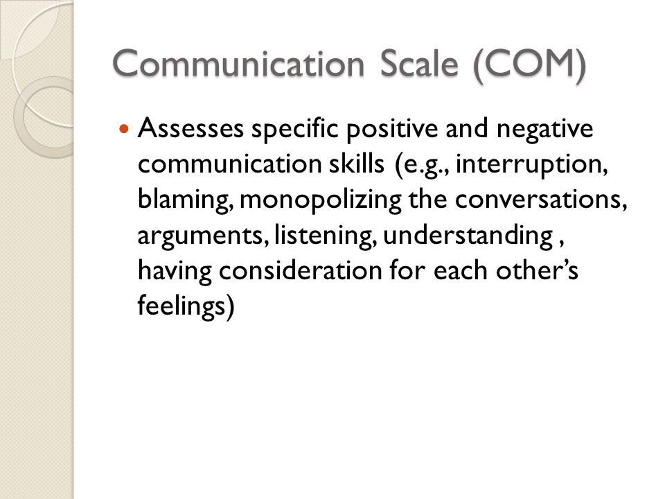 Communication Scale (COM) Assesses specific positive and negative communication skills (e.g., interruption, blaming, monopolizing the conversations, a