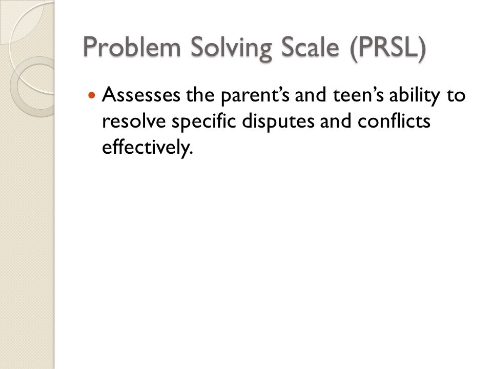 Problem Solving Scale (PRSL) Assesses the parent's and teen's ability to resolve specific disputes and conflicts effectively.