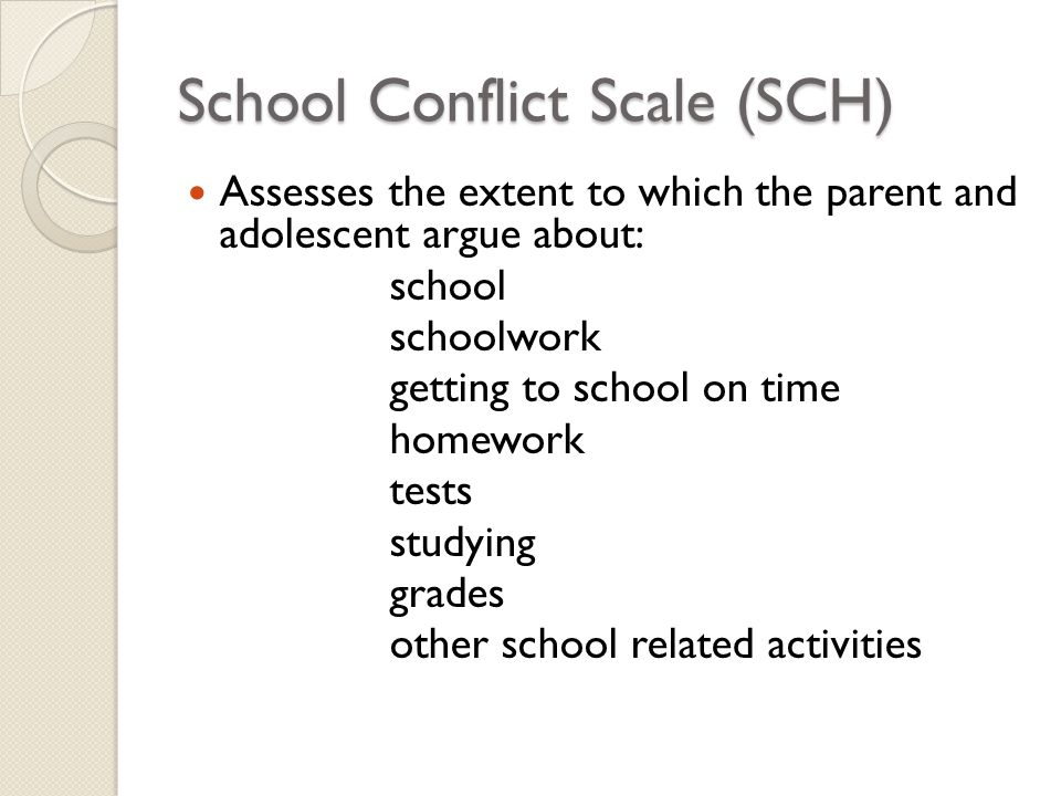School Conflict Scale (SCH) Assesses the extent to which the parent and adolescent argue about: school schoolwork getting to school on time homework t
