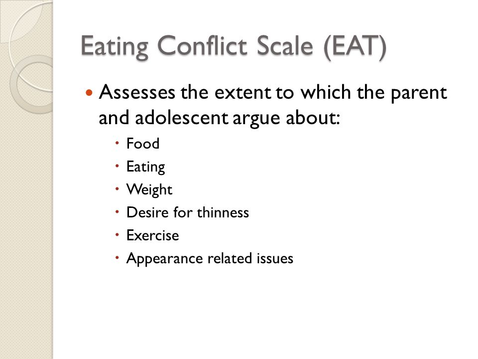 Eating Conflict Scale (EAT) Assesses the extent to which the parent and adolescent argue about:  Food  Eating  Weight  Desire for thinness  Exerc