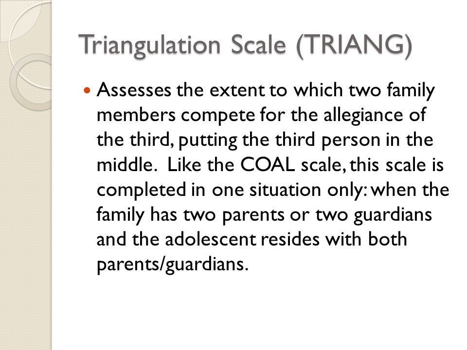Triangulation Scale (TRIANG) Assesses the extent to which two family members compete for the allegiance of the third, putting the third person in the