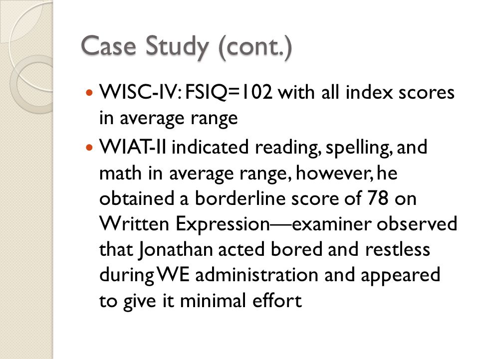 Case Study (cont.) WISC-IV: FSIQ=102 with all index scores in average range WIAT-II indicated reading, spelling, and math in average range, however, h