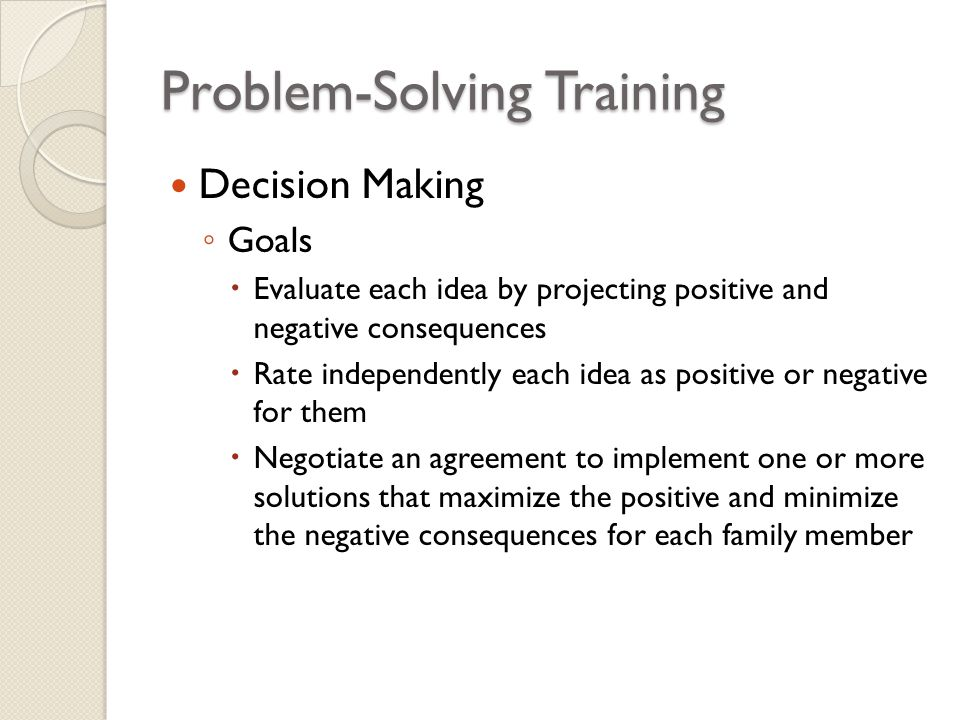 Problem-Solving Training Decision Making ◦ Goals  Evaluate each idea by projecting positive and negative consequences  Rate independently each idea