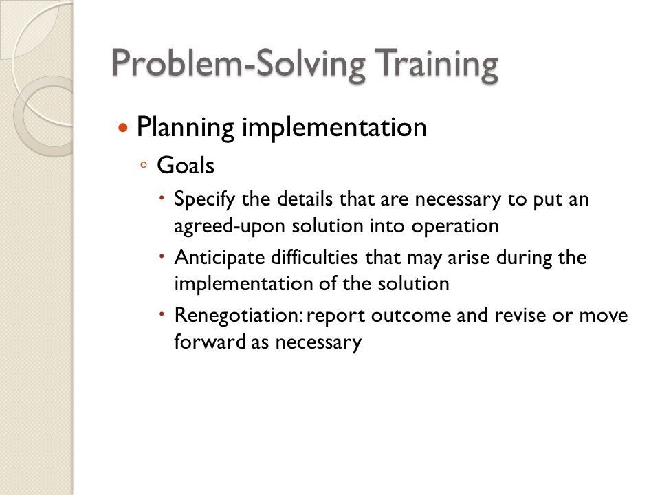 Problem-Solving Training Planning implementation ◦ Goals  Specify the details that are necessary to put an agreed-upon solution into operation  Anti