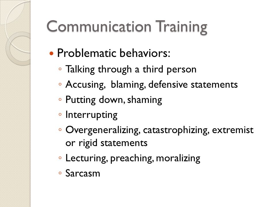 Communication Training Problematic behaviors: ◦ Talking through a third person ◦ Accusing, blaming, defensive statements ◦ Putting down, shaming ◦ Int
