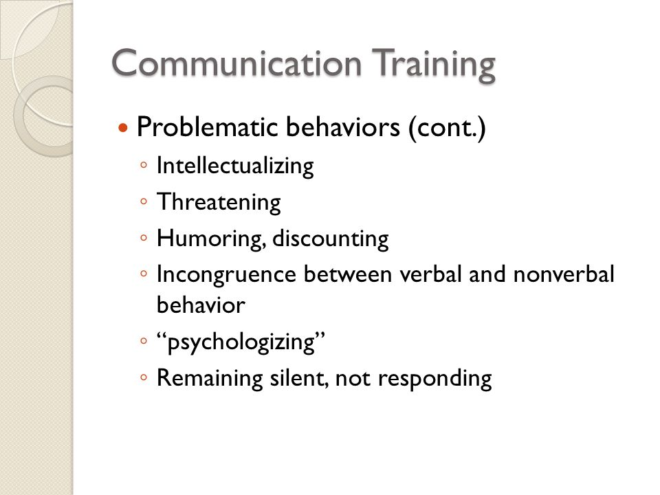 Communication Training Problematic behaviors (cont.) ◦ Intellectualizing ◦ Threatening ◦ Humoring, discounting ◦ Incongruence between verbal and nonve