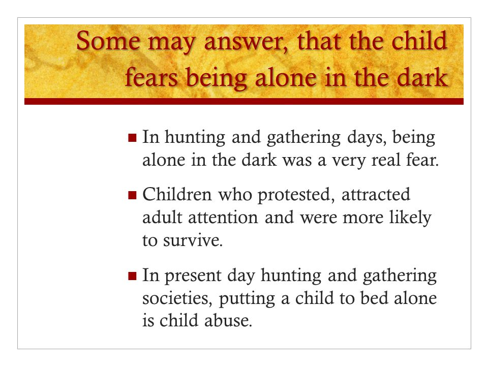 Some may answer, that the child fears being alone in the dark In hunting and gathering days, being alone in the dark was a very real fear. Children wh
