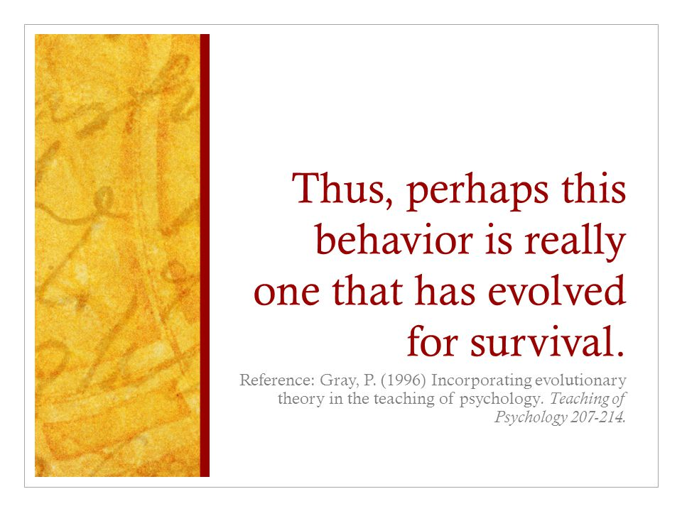 Thus, perhaps this behavior is really one that has evolved for survival. Reference: Gray, P. (1996) Incorporating evolutionary theory in the teaching