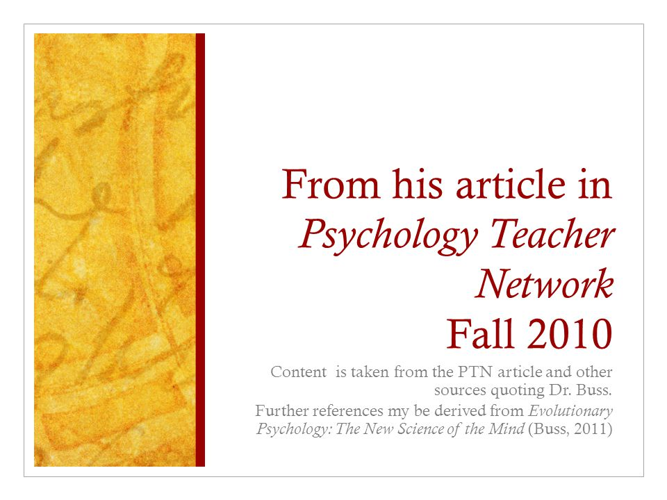From his article in Psychology Teacher Network Fall 2010 Content is taken from the PTN article and other sources quoting Dr. Buss. Further references
