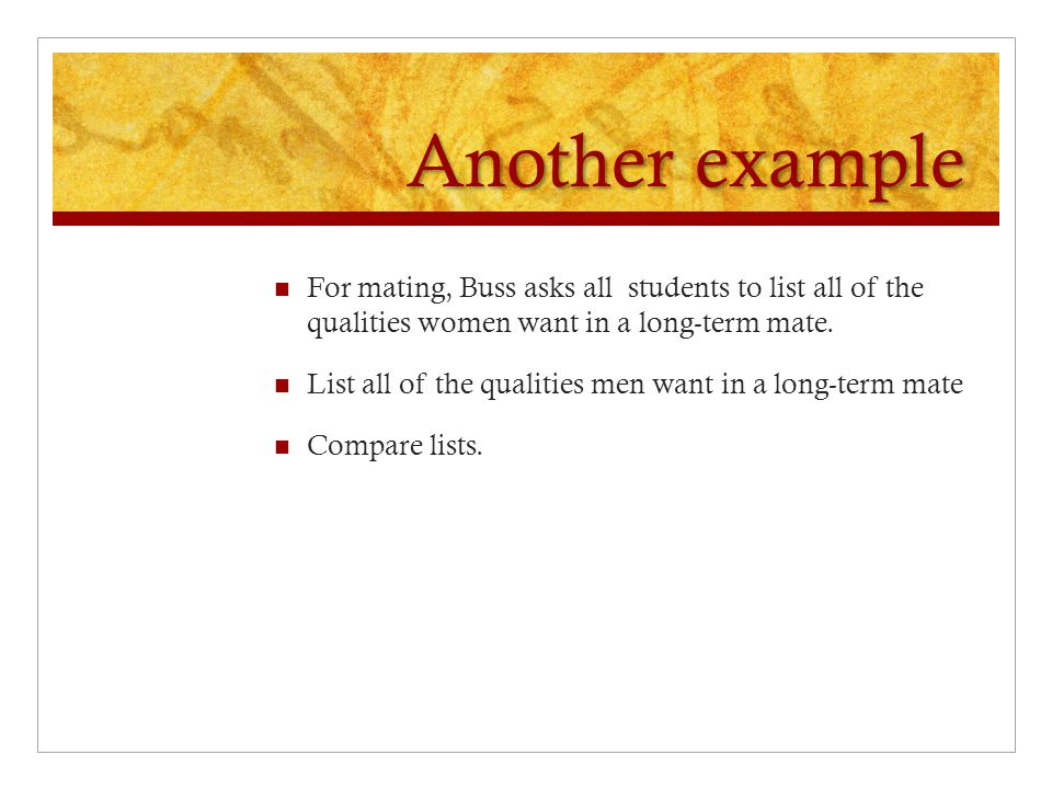 Another example For mating, Buss asks all students to list all of the qualities women want in a long-term mate. List all of the qualities men want in
