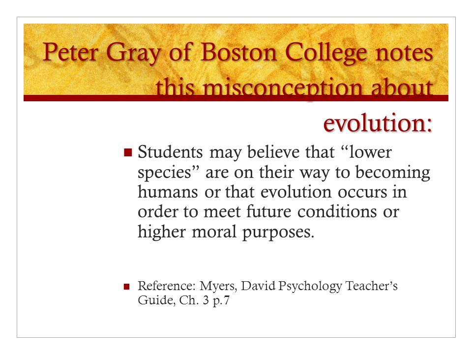 "Peter Gray of Boston College notes this misconception about evolution: Students may believe that ""lower species"" are on their way to becoming humans o"