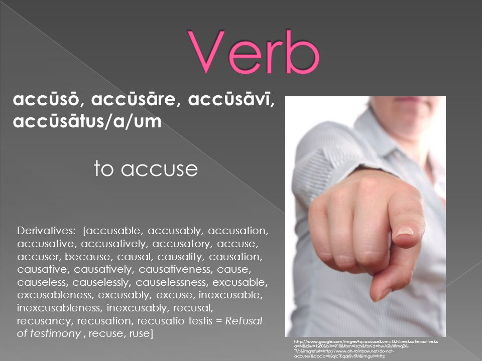 accūsō, accūsāre, accūsāvī, accūsātus/a/um http://www.google.com/imgres q=accuse&um=1&hl=en&safe=active&s a=N&biw=1280&bih=918&tbm=isch&tbnid=hwA2iyWmq2A- TM:&imgrefurl=http://www.oh-rainbow.net/do-not- accuse/&docid=k3qlcTKqqkSv5M&imgurl=http to accuse Derivatives: [accusable, accusably, accusation, accusative, accusatively, accusatory, accuse, accuser, because, causal, causality, causation, causative, causatively, causativeness, cause, causeless, causelessly, causelessness, excusable, excusableness, excusably, excuse, inexcusable, inexcusableness, inexcusably, recusal, recusancy, recusation, recusatio testis = Refusal of testimony, recuse, ruse]