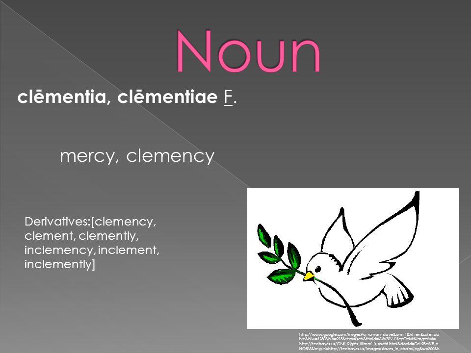 clēmentia, clēmentiae F. http://www.google.com/imgres?q=roman+slave&um=1&hl=en&safe=act ive&biw=1280&bih=918&tbm=isch&tbnid=G8x70VJ1fcpOoM:&imgrefurl=