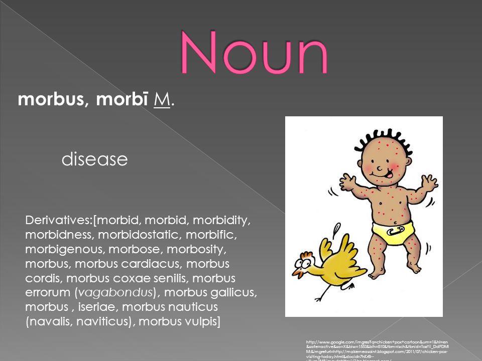 morbus, morbī M. http://www.google.com/imgres?q=chicken+pox+cartoon&um=1&hl=en &safe=active&sa=X&biw=1553&bih=810&tbm=isch&tbnid=TozYii_DdFDMl M:&imgr
