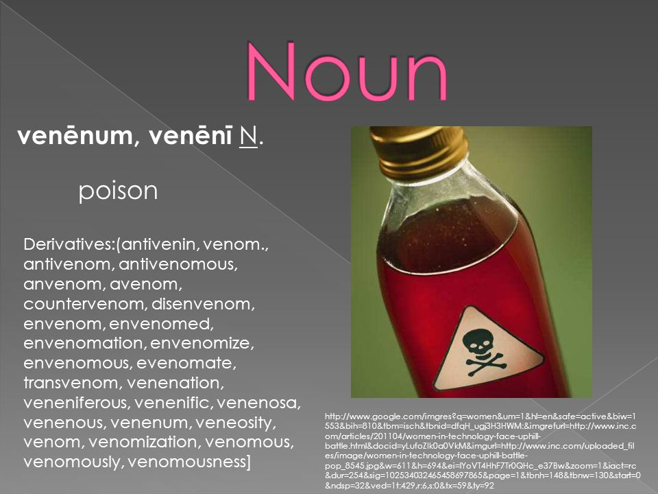 venēnum, venēnī N. poison Derivatives:(antivenin, venom., antivenom, antivenomous, anvenom, avenom, countervenom, disenvenom, envenom, envenomed, enve
