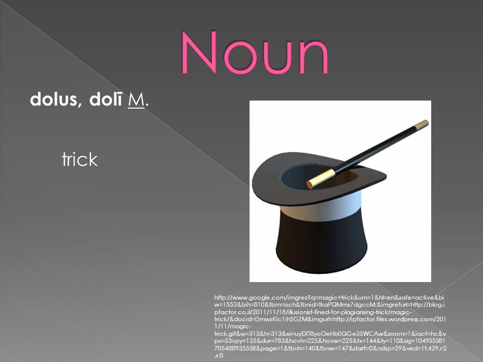 dolus, dolī M. trick http://www.google.com/imgres?q=magic+trick&um=1&hl=en&safe=active&bi w=1553&bih=810&tbm=isch&tbnid=tkaPQMms7dgccM:&imgrefurl=http