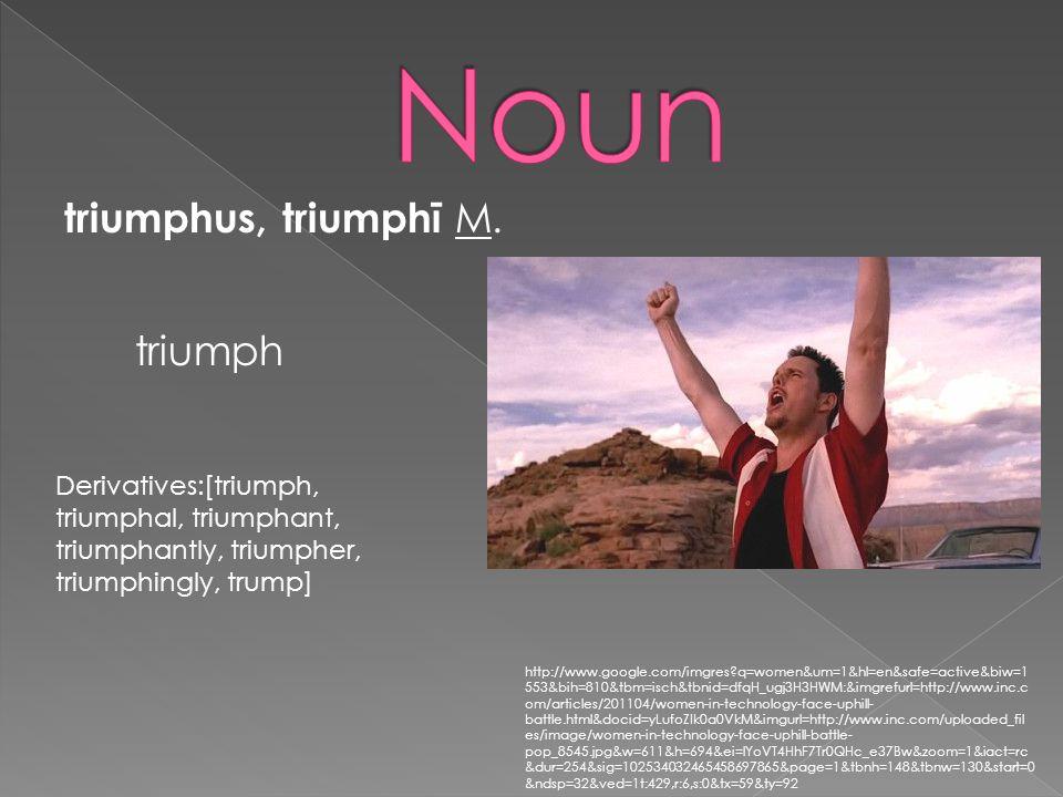 triumphus, triumphī M. triumph Derivatives:[triumph, triumphal, triumphant, triumphantly, triumpher, triumphingly, trump] http://www.google.com/imgres