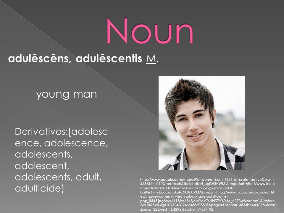 adulēscēns, adulēscentis M. young man Derivatives:[adolesc ence, adolescence, adolescents, adolescent, adolescents, adult, adulticide) http://www.goog