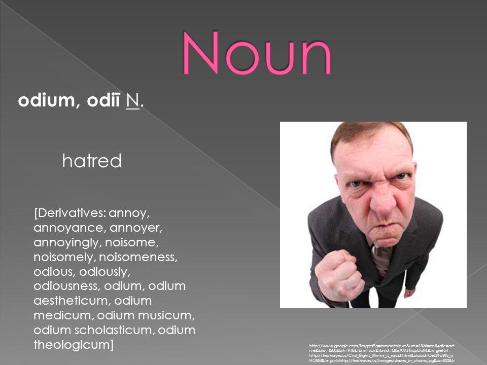 odium, odiī N. http://www.google.com/imgres?q=roman+slave&um=1&hl=en&safe=act ive&biw=1280&bih=918&tbm=isch&tbnid=G8x70VJ1fcpOoM:&imgrefurl= http://te