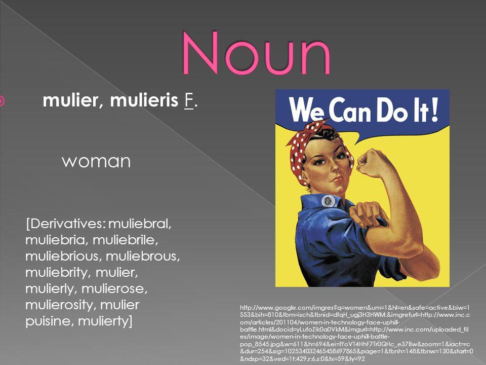  mulier, mulieris F. woman [Derivatives: muliebral, muliebria, muliebrile, muliebrious, muliebrous, muliebrity, mulier, mulierly, mulierose, mulieros
