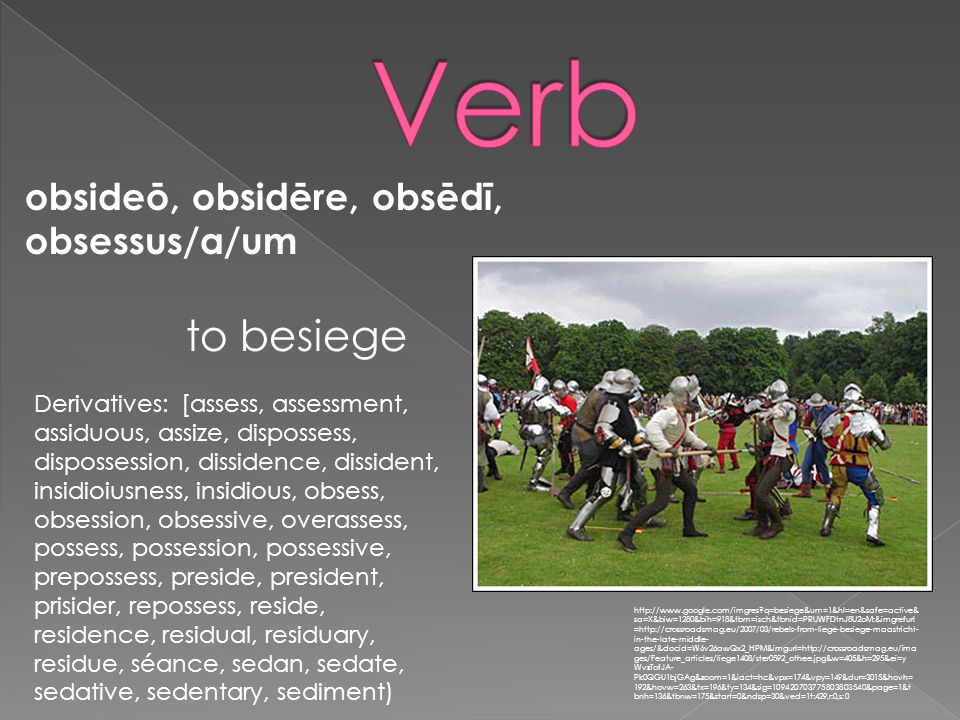 obsideō, obsidēre, obsēdī, obsessus/a/um http://www.google.com/imgres q=besiege&um=1&hl=en&safe=active& sa=X&biw=1280&bih=918&tbm=isch&tbnid=PRUWFDtnJ8U2oM:&imgrefurl =http://crossroadsmag.eu/2007/03/rebels-from-liege-besiege-maastricht- in-the-late-middle- ages/&docid=W6v26awQx2_HPM&imgurl=http://crossroadsmag.eu/ima ges/Feature_articles/liege1408/ster0592_othee.jpg&w=405&h=295&ei=y WvzTofJA- Pk0QGU1bjGAg&zoom=1&iact=hc&vpx=174&vpy=149&dur=3015&hovh= 192&hovw=263&tx=196&ty=134&sig=109420703775803803540&page=1&t bnh=136&tbnw=175&start=0&ndsp=30&ved=1t:429,r:0,s:0 to besiege Derivatives: [assess, assessment, assiduous, assize, dispossess, dispossession, dissidence, dissident, insidioiusness, insidious, obsess, obsession, obsessive, overassess, possess, possession, possessive, prepossess, preside, president, prisider, repossess, reside, residence, residual, residuary, residue, séance, sedan, sedate, sedative, sedentary, sediment)