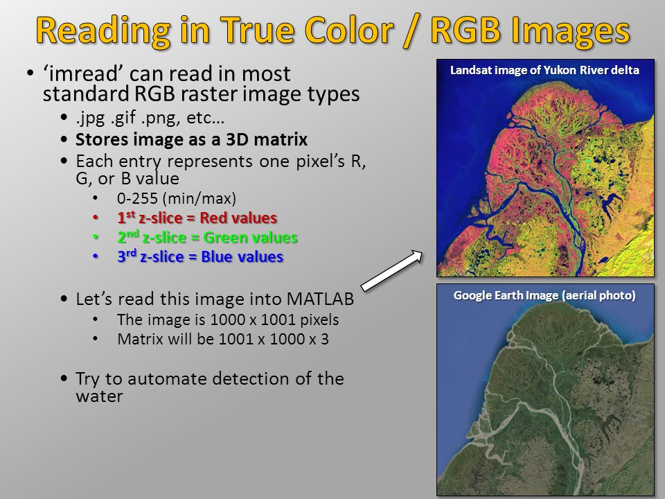 'imread' can read in most standard RGB raster image types.jpg.gif.png, etc… Stores image as a 3D matrix Each entry represents one pixel's R, G, or B value 0-255 (min/max) 1 st z-slice = Red values 1 st z-slice = Red values 2 nd z-slice = Green values 2 nd z-slice = Green values 3 rd z-slice = Blue values 3 rd z-slice = Blue values Let's read this image into MATLAB The image is 1000 x 1001 pixels Matrix will be 1001 x 1000 x 3 Try to automate detection of the water Landsat image of Yukon River delta Google Earth Image (aerial photo)