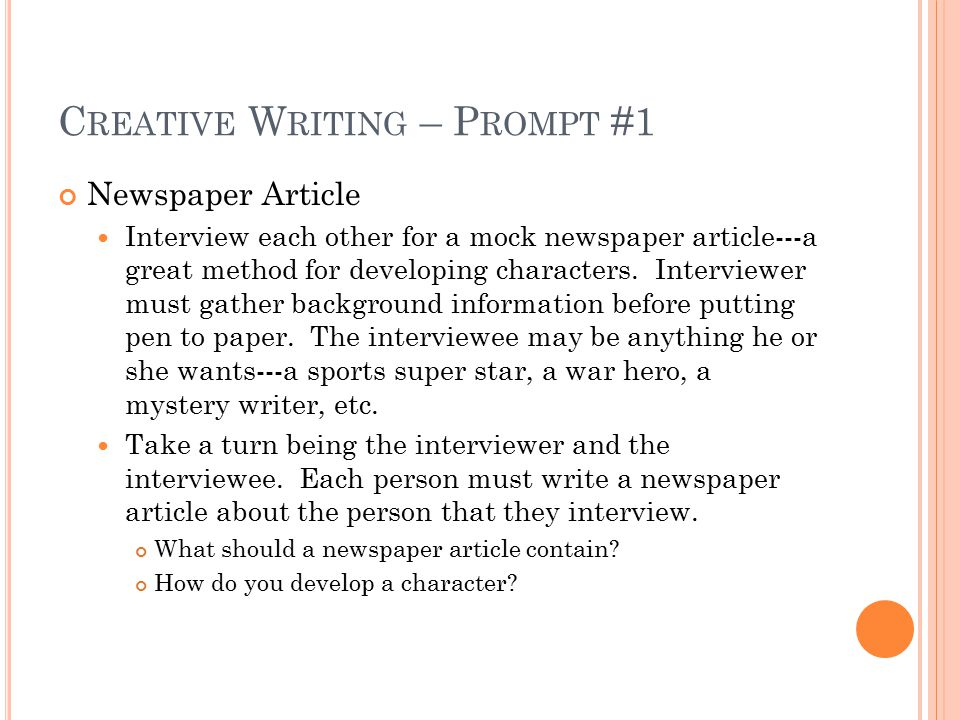 C REATIVE W RITING – P ROMPT #1 Newspaper Article Interview each other for a mock newspaper article---a great method for developing characters.