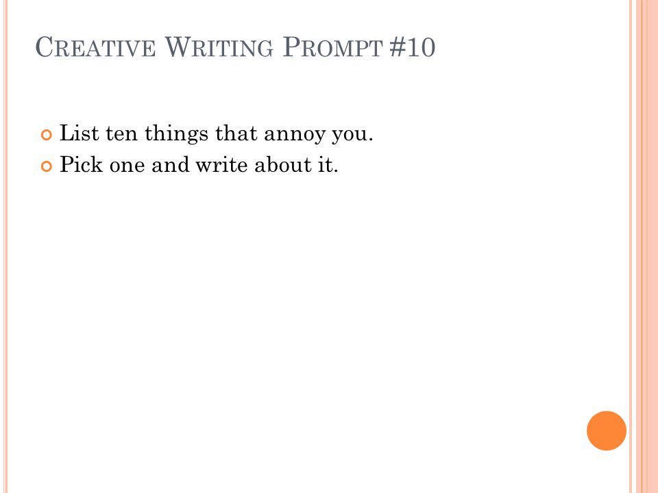 C REATIVE W RITING P ROMPT #10 List ten things that annoy you. Pick one and write about it.