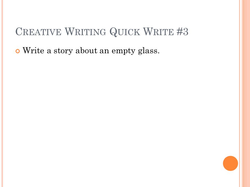 C REATIVE W RITING Q UICK W RITE #3 Write a story about an empty glass.