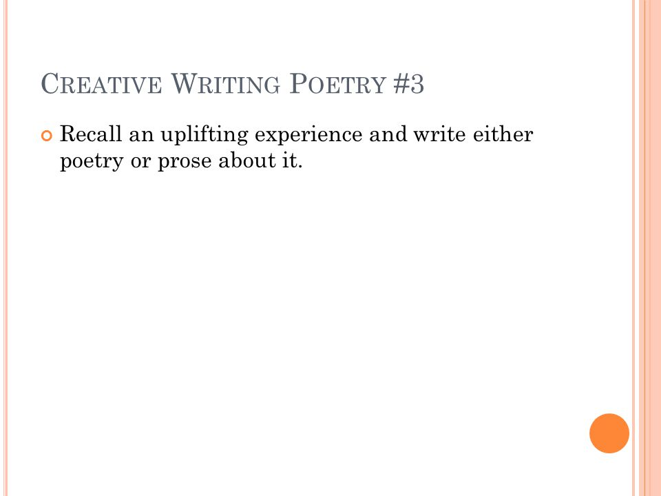 C REATIVE W RITING P OETRY #3 Recall an uplifting experience and write either poetry or prose about it.