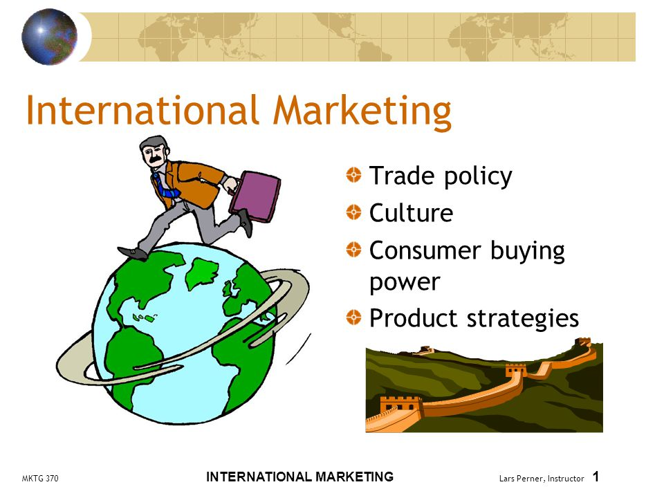 MKTG 370 INTERNATIONAL MARKETING Lars Perner, Instructor 32 Market Entry Strategies Exporting Low investment Low control of promotion Licensing Low investment Low control of promotion, positioning, and quality Able to benefit from existing distribution and market knowledge Joint venture Considerable investment More control Able to benefit from partner's experience Must work with partner Direct investment Large investment Risky Greater control May lack knowledge of market