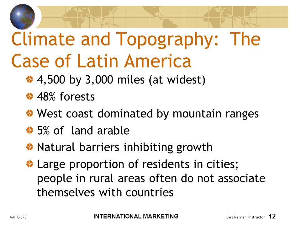 MKTG 370 INTERNATIONAL MARKETING Lars Perner, Instructor 12 Climate and Topography: The Case of Latin America 4,500 by 3,000 miles (at widest) 48% forests West coast dominated by mountain ranges 5% of land arable Natural barriers inhibiting growth Large proportion of residents in cities; people in rural areas often do not associate themselves with countries