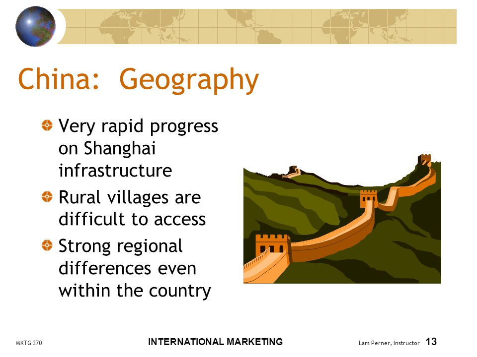 MKTG 370 INTERNATIONAL MARKETING Lars Perner, Instructor 13 China: Geography Very rapid progress on Shanghai infrastructure Rural villages are difficult to access Strong regional differences even within the country