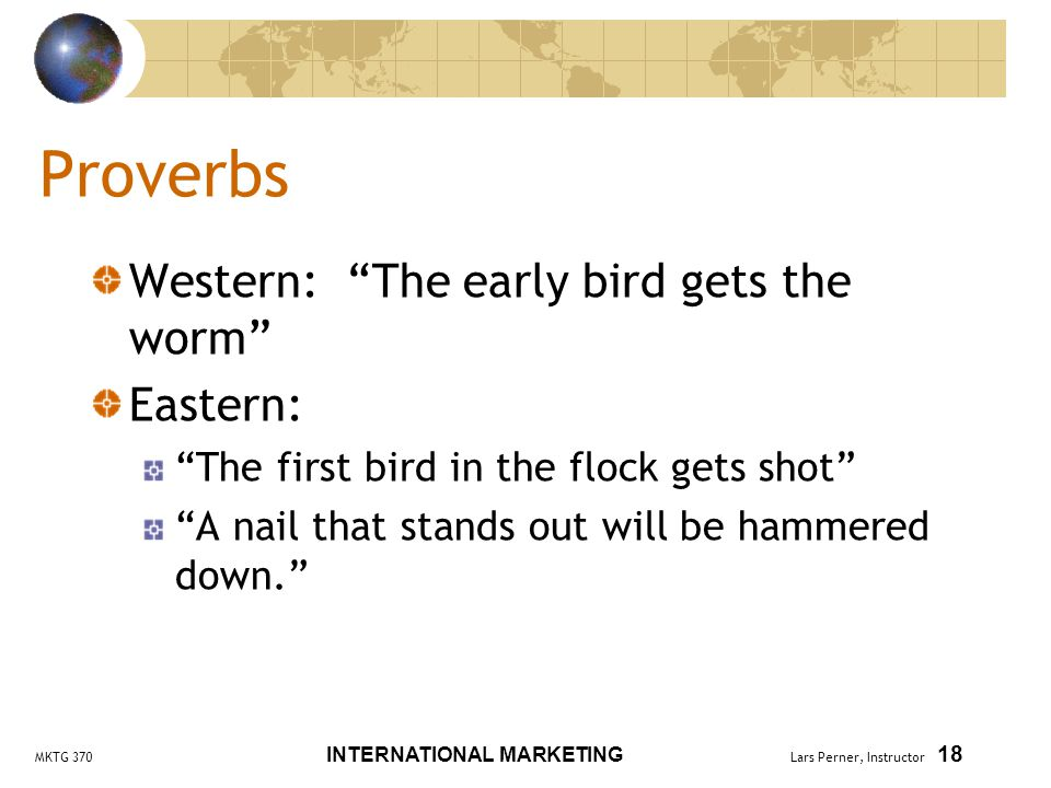 MKTG 370 INTERNATIONAL MARKETING Lars Perner, Instructor 18 Proverbs Western: The early bird gets the worm Eastern: The first bird in the flock gets shot A nail that stands out will be hammered down.