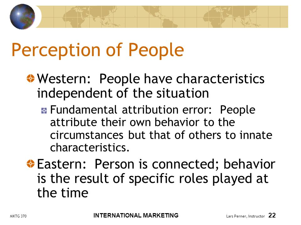 MKTG 370 INTERNATIONAL MARKETING Lars Perner, Instructor 22 Perception of People Western: People have characteristics independent of the situation Fundamental attribution error: People attribute their own behavior to the circumstances but that of others to innate characteristics.