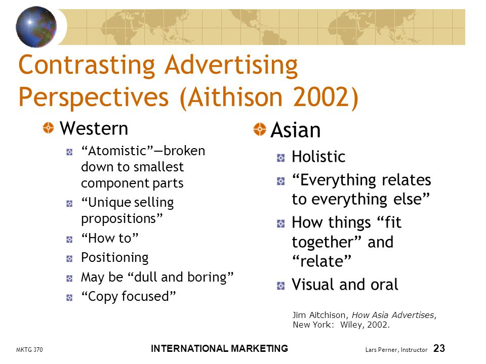 MKTG 370 INTERNATIONAL MARKETING Lars Perner, Instructor 23 Contrasting Advertising Perspectives (Aithison 2002) Western Atomistic —broken down to smallest component parts Unique selling propositions How to Positioning May be dull and boring Copy focused Asian Holistic Everything relates to everything else How things fit together and relate Visual and oral Jim Aitchison, How Asia Advertises, New York: Wiley, 2002.