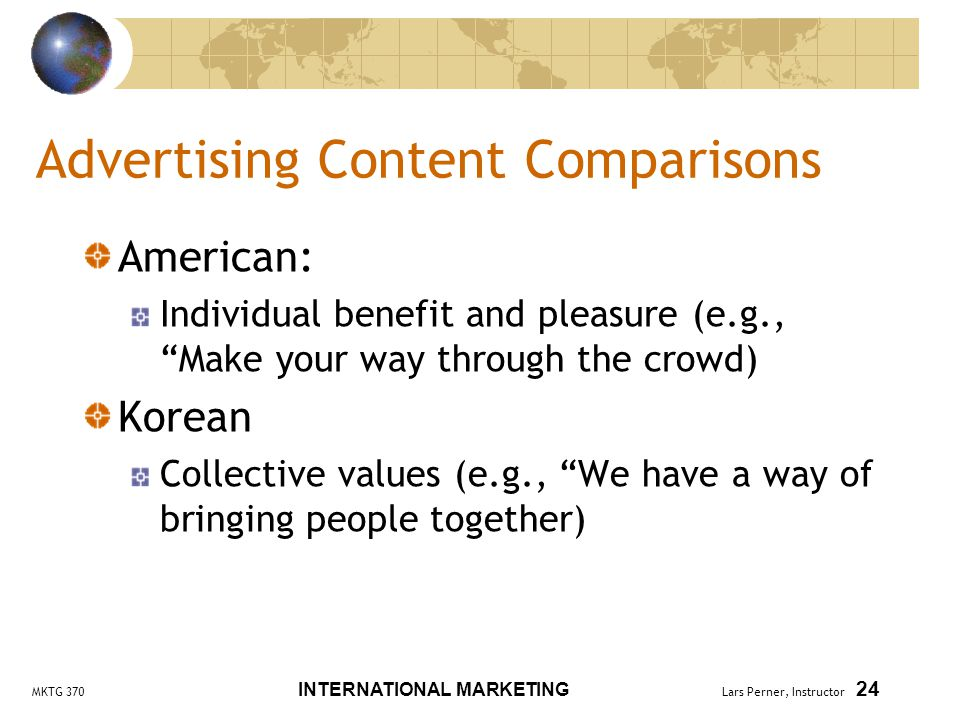 MKTG 370 INTERNATIONAL MARKETING Lars Perner, Instructor 24 Advertising Content Comparisons American: Individual benefit and pleasure (e.g., Make your way through the crowd) Korean Collective values (e.g., We have a way of bringing people together)