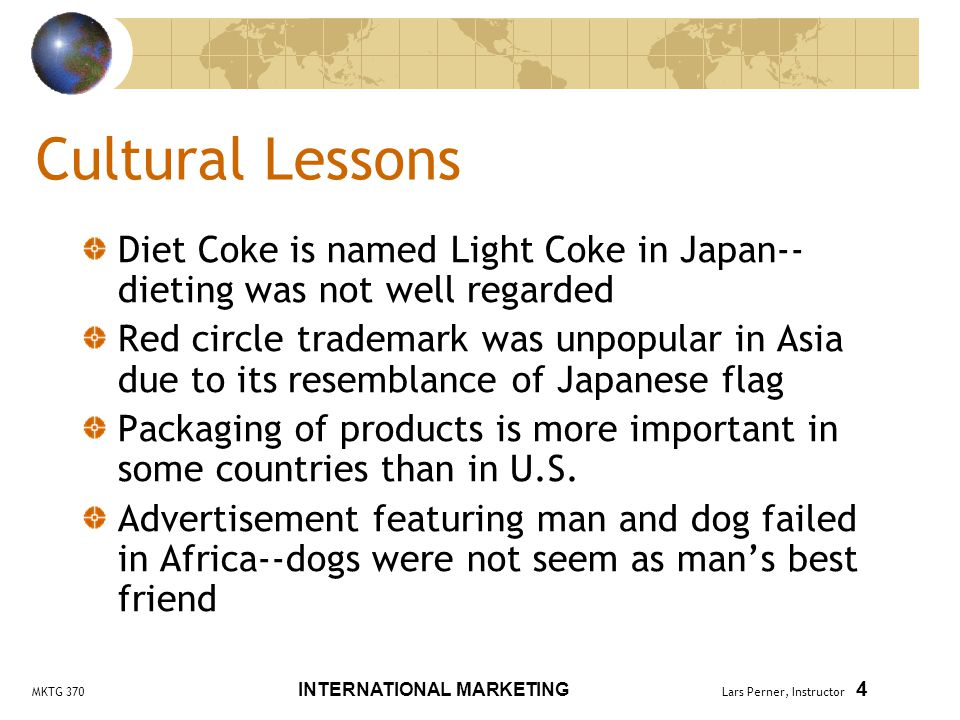 MKTG 370 INTERNATIONAL MARKETING Lars Perner, Instructor 4 Cultural Lessons Diet Coke is named Light Coke in Japan-- dieting was not well regarded Red circle trademark was unpopular in Asia due to its resemblance of Japanese flag Packaging of products is more important in some countries than in U.S.