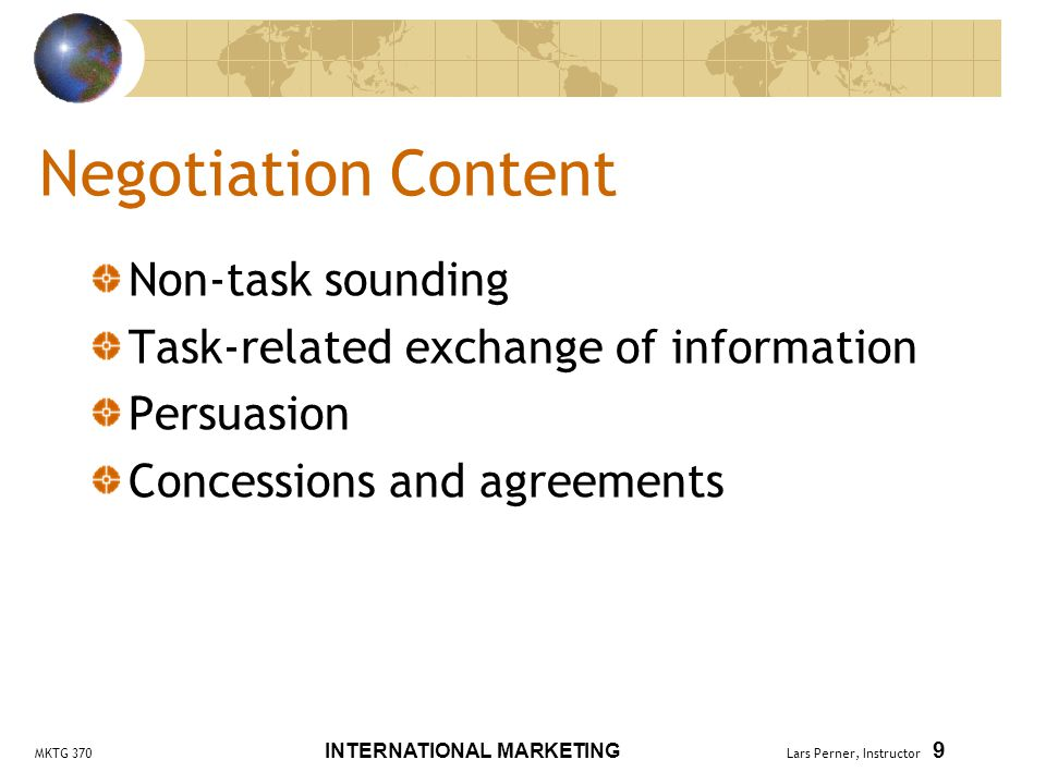 MKTG 370 INTERNATIONAL MARKETING Lars Perner, Instructor 9 Negotiation Content Non-task sounding Task-related exchange of information Persuasion Concessions and agreements
