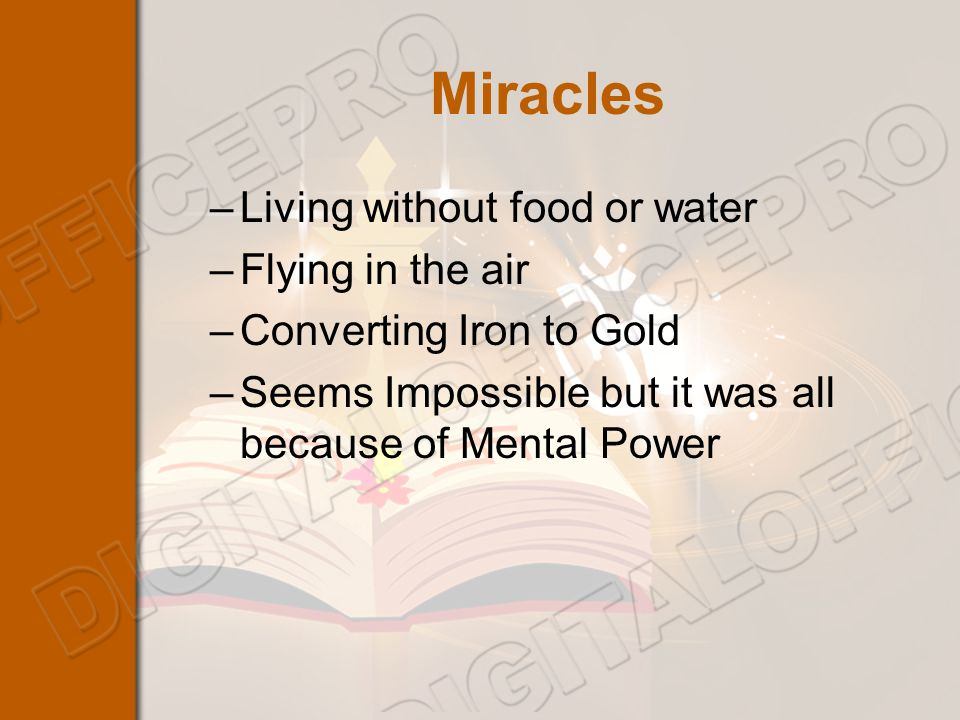Miracles –Living without food or water –Flying in the air –Converting Iron to Gold –Seems Impossible but it was all because of Mental Power