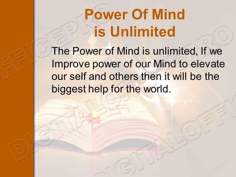 Power Of Mind is Unlimited The Power of Mind is unlimited, If we Improve power of our Mind to elevate our self and others then it will be the biggest help for the world.